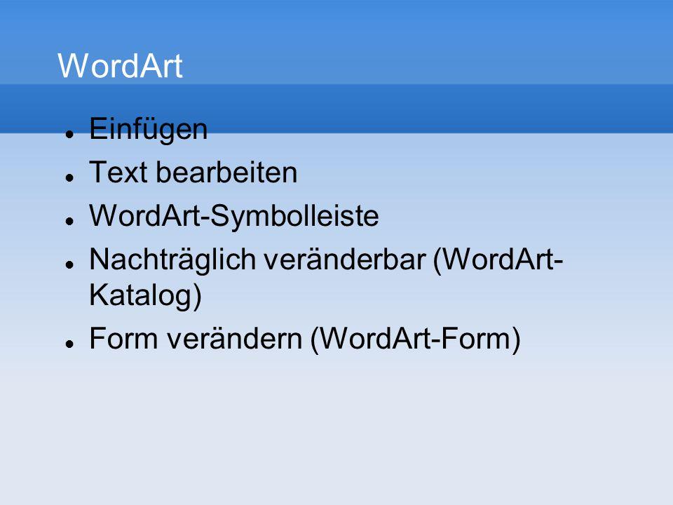 WordArt Einfügen Text bearbeiten WordArt-Symbolleiste Nachträglich veränderbar (WordArt- Katalog) Form verändern (WordArt-Form)