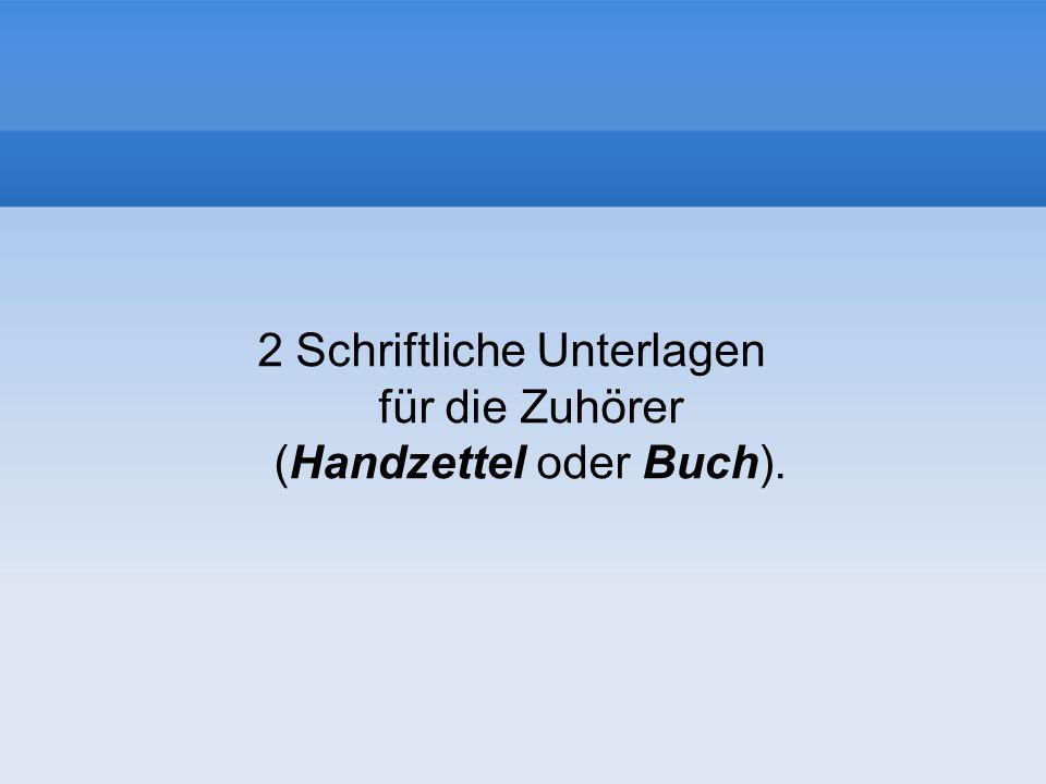 2 Schriftliche Unterlagen für die Zuhörer (Handzettel oder Buch).