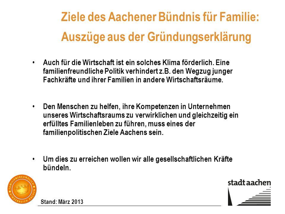 Stand: März 2013 Ziele des Aachener Bündnis für Familie: Auszüge aus der Gründungserklärung Auch für die Wirtschaft ist ein solches Klima förderlich.