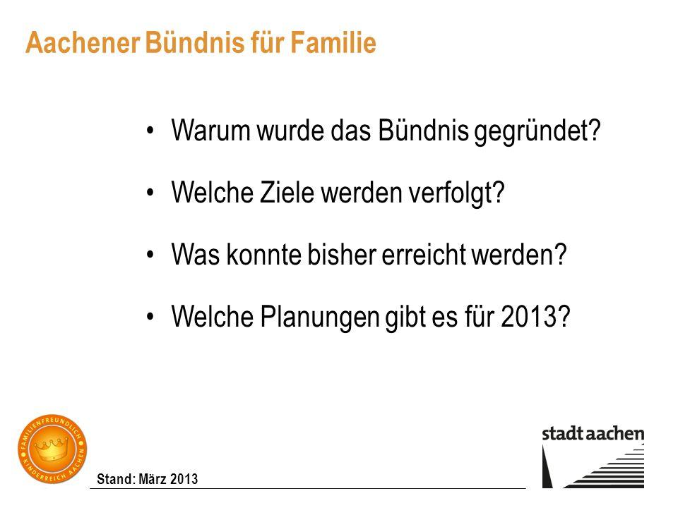 Stand: März 2013 Aachener Bündnis für Familie Warum wurde das Bündnis gegründet? Welche Ziele werden verfolgt? Was konnte bisher erreicht werden? Welc