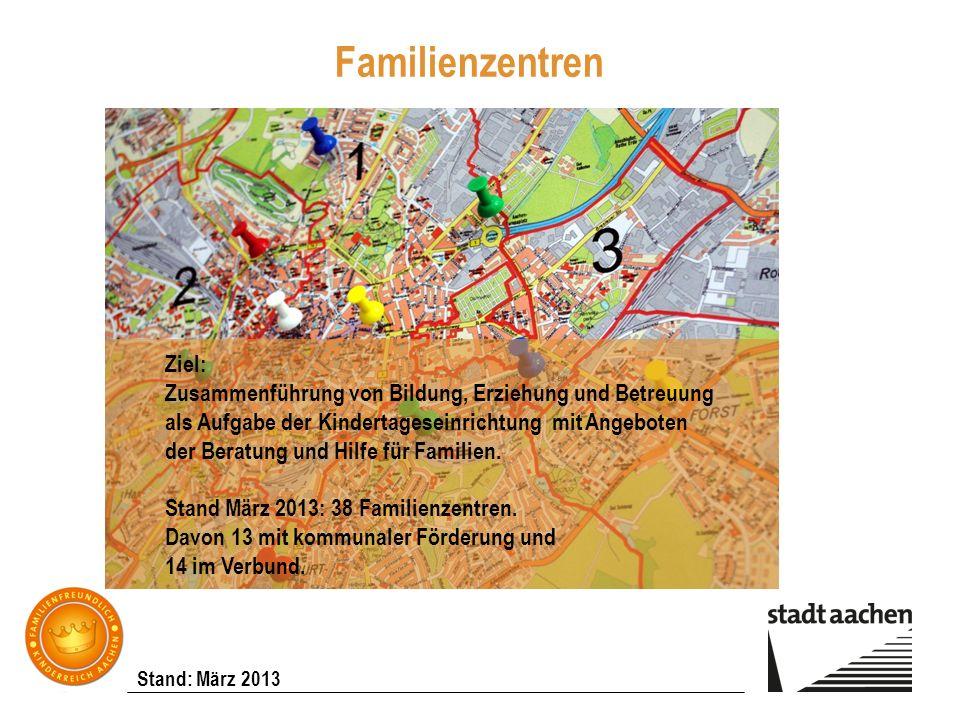 Stand: März 2013 Familienzentren Ziel: Zusammenführung von Bildung, Erziehung und Betreuung als Aufgabe der Kindertageseinrichtung mit Angeboten der B