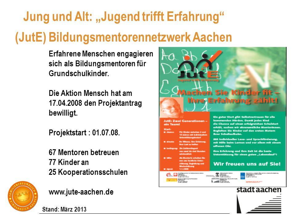 Stand: März 2013 Jung und Alt: Jugend trifft Erfahrung (JutE) Bildungsmentorennetzwerk Aachen Erfahrene Menschen engagieren sich als Bildungsmentoren