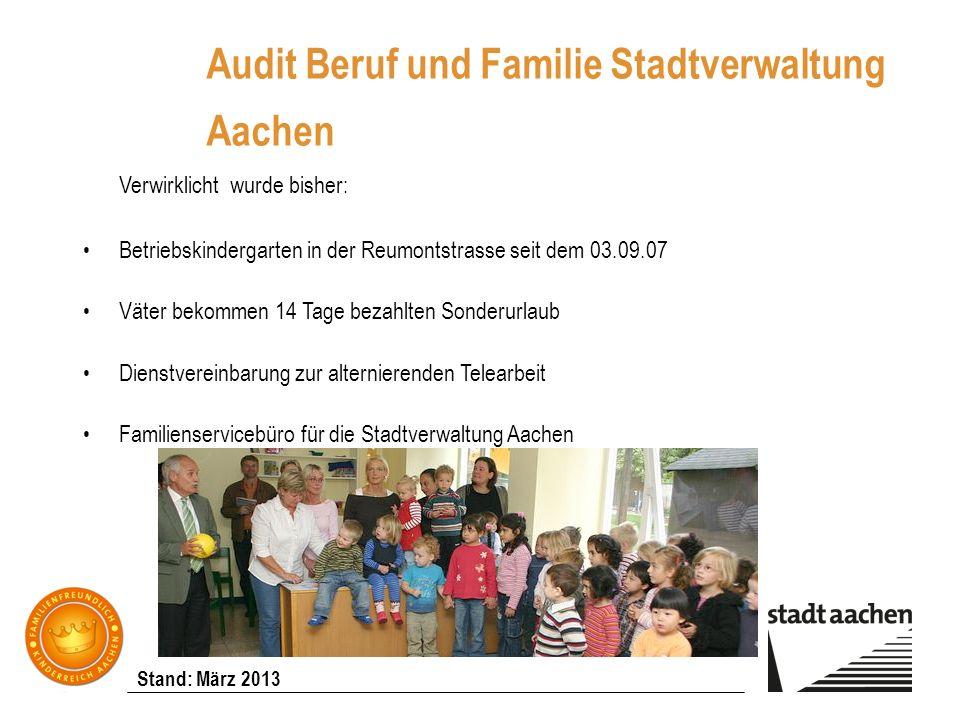 Stand: März 2013 Audit Beruf und Familie Stadtverwaltung Aachen Verwirklicht wurde bisher: Betriebskindergarten in der Reumontstrasse seit dem 03.09.0