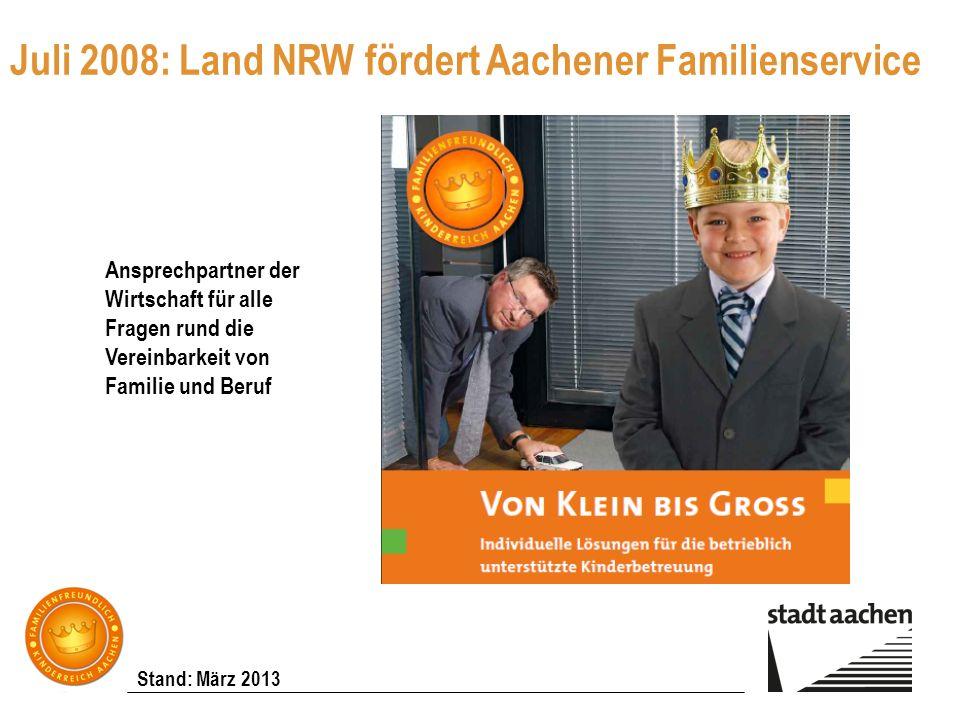 Stand: März 2013 Juli 2008: Land NRW fördert Aachener Familienservice Ansprechpartner der Wirtschaft für alle Fragen rund die Vereinbarkeit von Famili