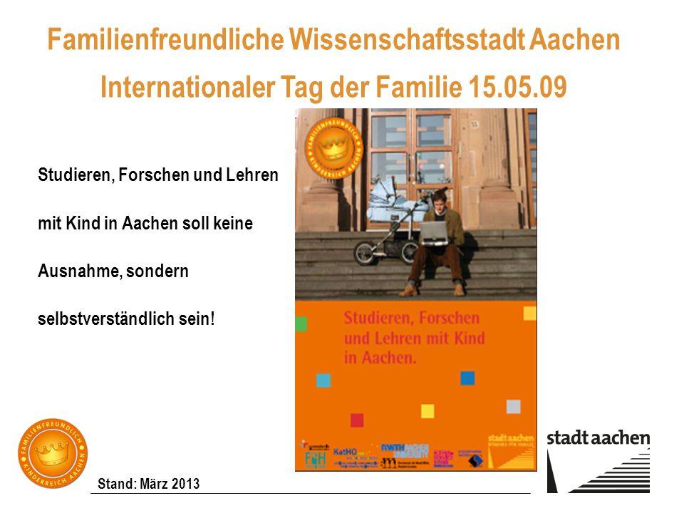 Stand: März 2013 Familienfreundliche Wissenschaftsstadt Aachen Internationaler Tag der Familie 15.05.09 Studieren, Forschen und Lehren mit Kind in Aac