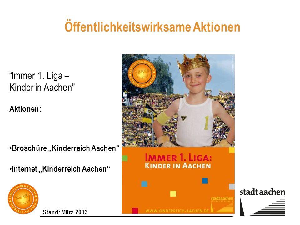 Stand: März 2013 Immer 1. Liga – Kinder in Aachen Aktionen: Broschüre Kinderreich Aachen Internet Kinderreich Aachen Öffentlichkeitswirksame Aktionen