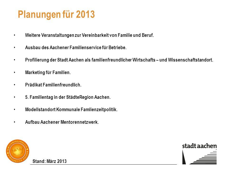 Stand: März 2013 Planungen für 2013 Weitere Veranstaltungen zur Vereinbarkeit von Familie und Beruf. Ausbau des Aachener Familienservice für Betriebe.