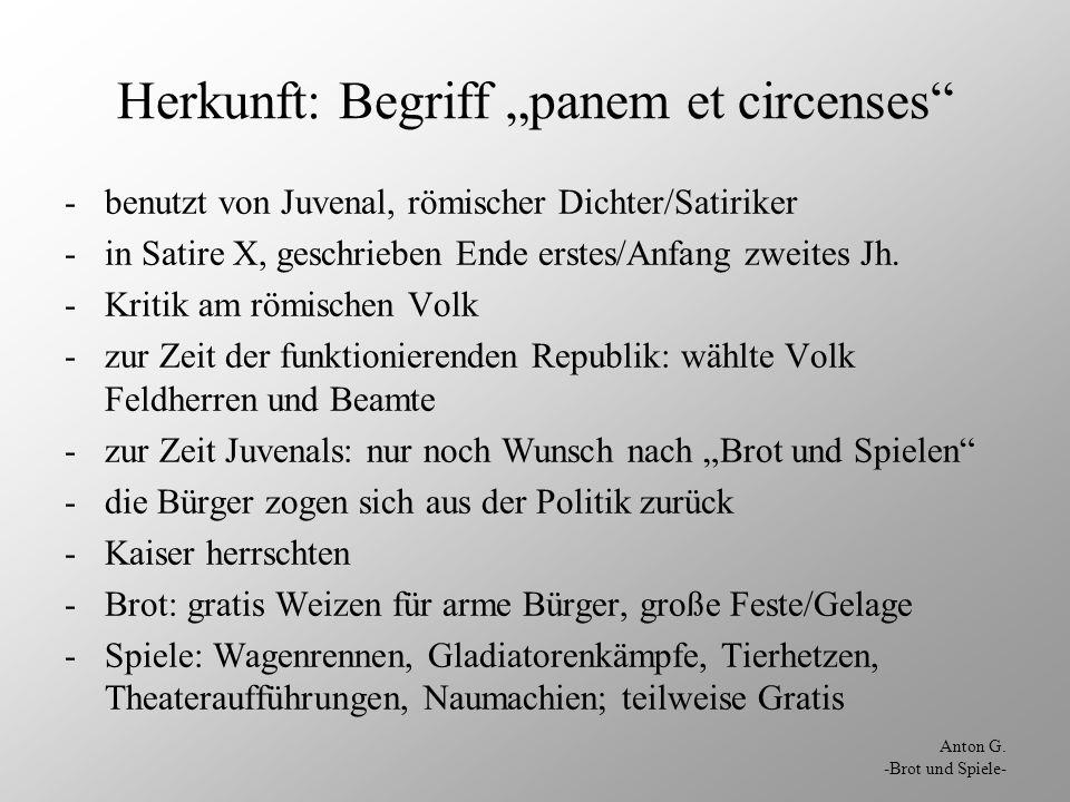Anton G. -Brot und Spiele- Herkunft: Begriff panem et circenses -benutzt von Juvenal, römischer Dichter/Satiriker -in Satire X, geschrieben Ende erste