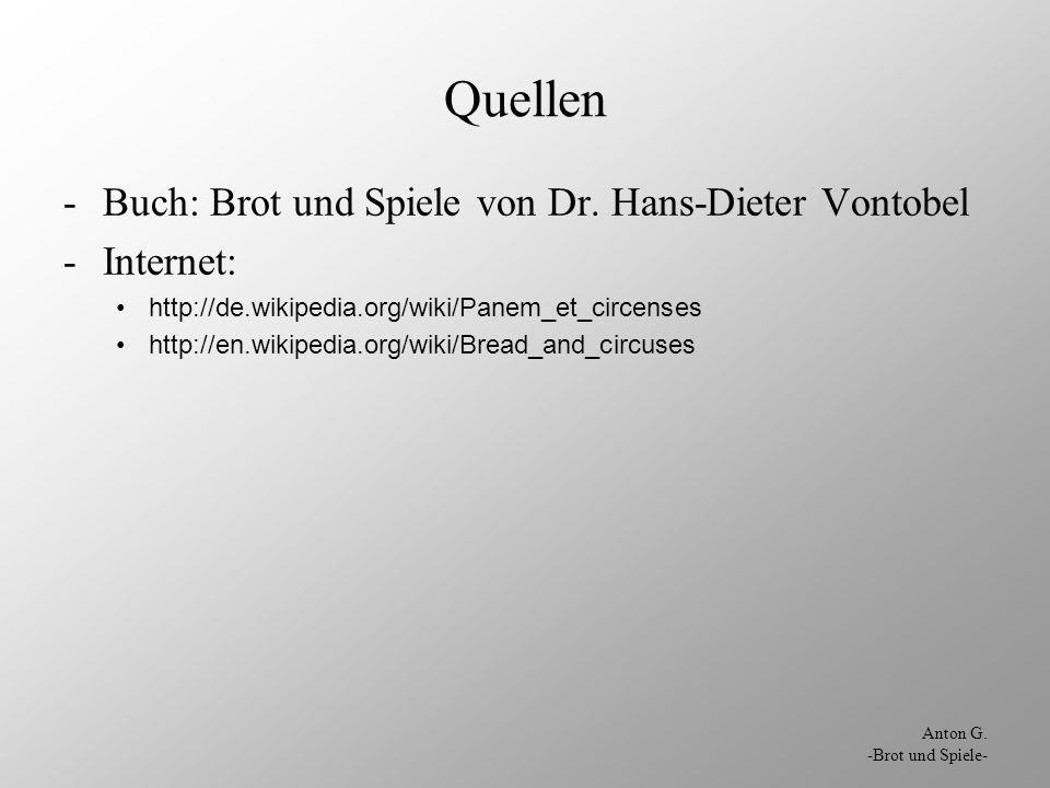 Anton G. -Brot und Spiele- Quellen -Buch: Brot und Spiele von Dr. Hans-Dieter Vontobel -Internet: http://de.wikipedia.org/wiki/Panem_et_circenses http