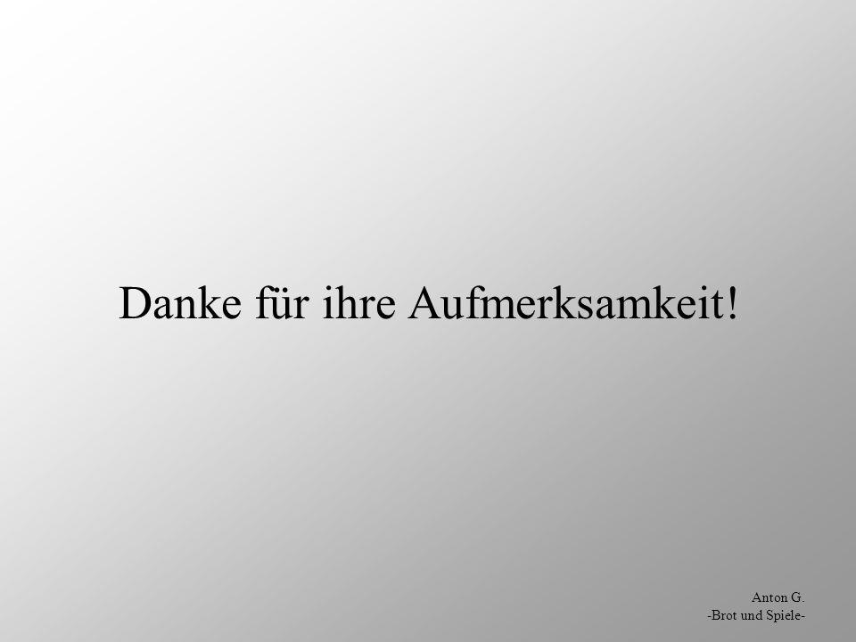Anton G. -Brot und Spiele- Danke für ihre Aufmerksamkeit!