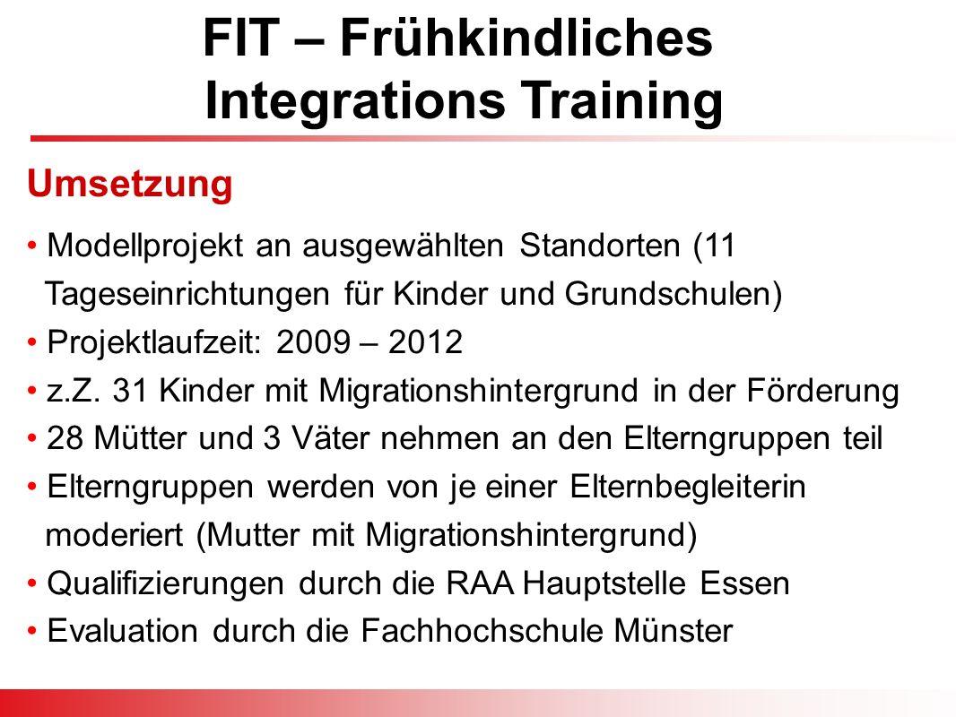 FIT – Frühkindliches Integrations Training Modellprojekt an ausgewählten Standorten (11 Tageseinrichtungen für Kinder und Grundschulen) Projektlaufzeit: 2009 – 2012 z.Z.