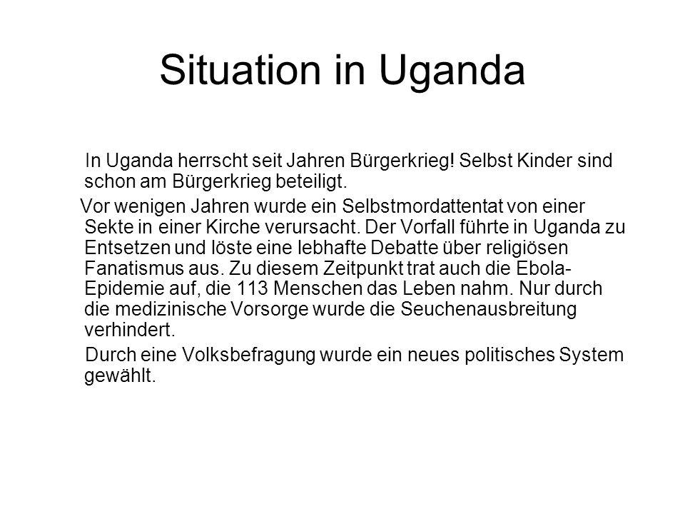 Situation in Uganda In Uganda herrscht seit Jahren Bürgerkrieg! Selbst Kinder sind schon am Bürgerkrieg beteiligt. Vor wenigen Jahren wurde ein Selbst
