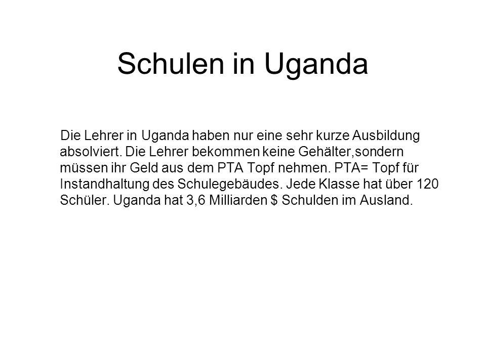 Schulen in Uganda Die Lehrer in Uganda haben nur eine sehr kurze Ausbildung absolviert. Die Lehrer bekommen keine Gehälter,sondern müssen ihr Geld aus