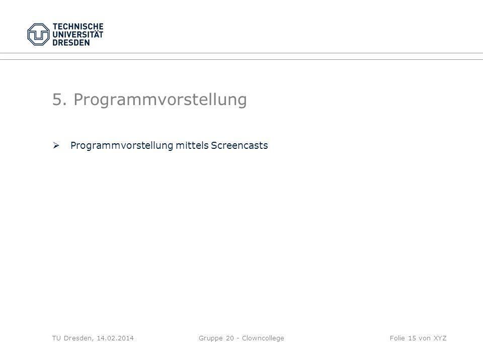 5. Programmvorstellung Programmvorstellung mittels Screencasts TU Dresden, 14.02.2014Gruppe 20 - ClowncollegeFolie 15 von XYZ