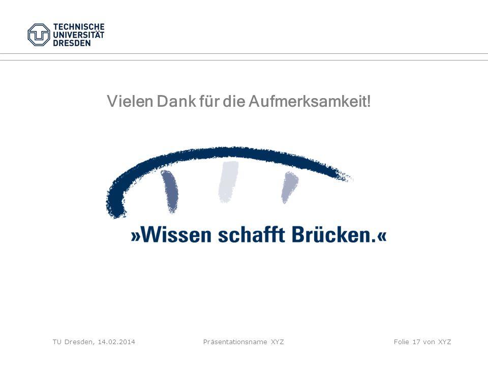 TU Dresden, 14.02.2014Präsentationsname XYZFolie 17 von XYZ Vielen Dank für die Aufmerksamkeit!