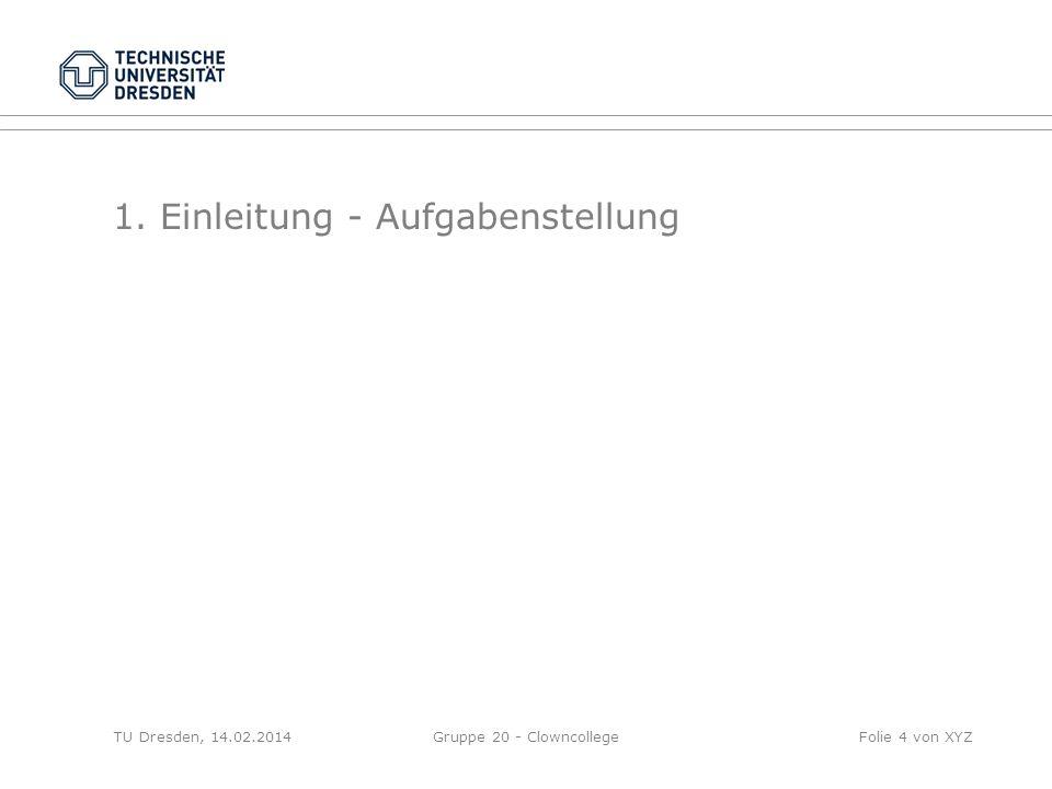 1. Einleitung - Aufgabenstellung TU Dresden, 14.02.2014Gruppe 20 - ClowncollegeFolie 4 von XYZ