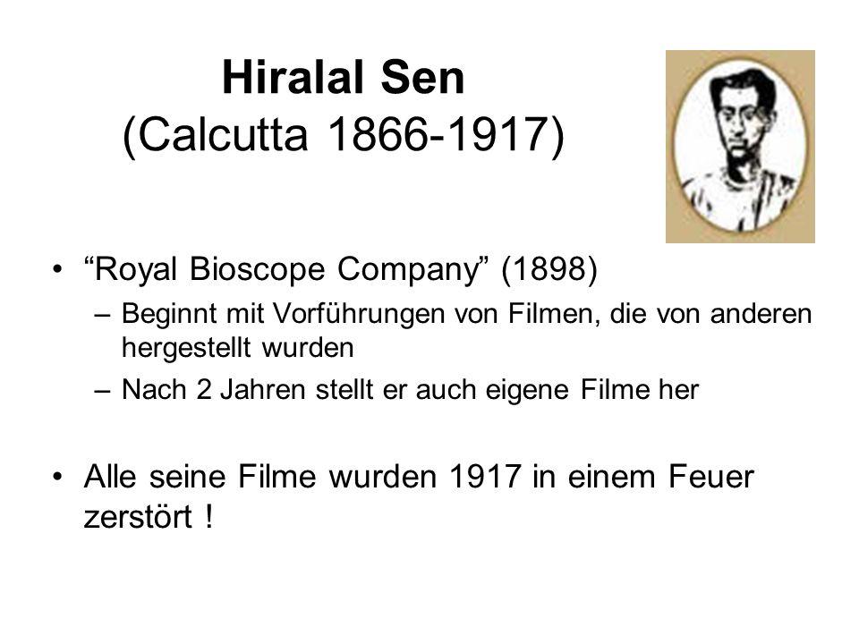 Hiralal Sen (Calcutta 1866-1917) Royal Bioscope Company (1898) –Beginnt mit Vorführungen von Filmen, die von anderen hergestellt wurden –Nach 2 Jahren stellt er auch eigene Filme her Alle seine Filme wurden 1917 in einem Feuer zerstört !