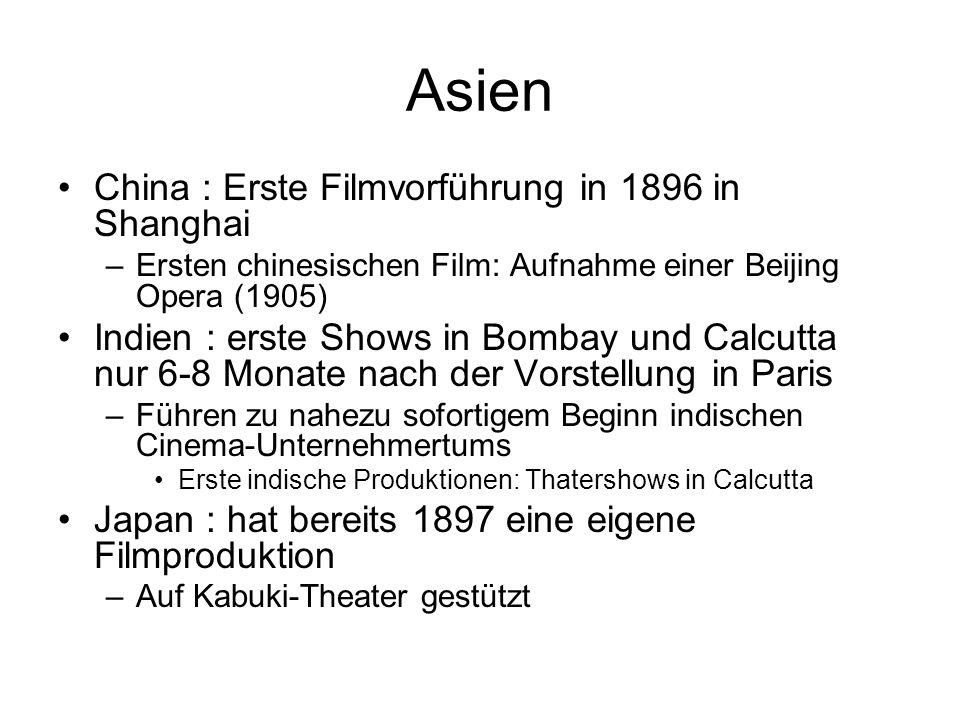 Asien China : Erste Filmvorführung in 1896 in Shanghai –Ersten chinesischen Film: Aufnahme einer Beijing Opera (1905) Indien : erste Shows in Bombay und Calcutta nur 6-8 Monate nach der Vorstellung in Paris –Führen zu nahezu sofortigem Beginn indischen Cinema-Unternehmertums Erste indische Produktionen: Thatershows in Calcutta Japan : hat bereits 1897 eine eigene Filmproduktion –Auf Kabuki-Theater gestützt