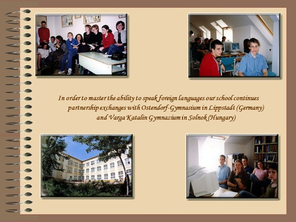 In order to master the ability to speak foreign languages our school continues partnership exchanges with Ostendorf-Gymnasium in Lippstadt (Germany) and Varga Katalin Gymnazium in Solnok (Hungary)