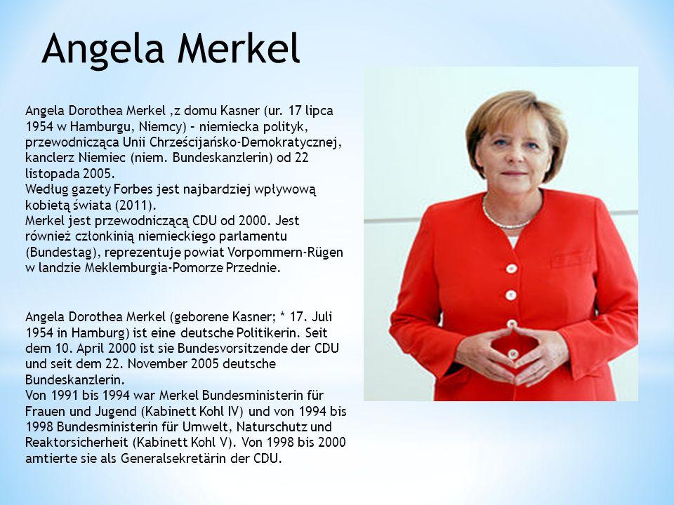 Angela Merkel Angela Dorothea Merkel,z domu Kasner (ur. 17 lipca 1954 w Hamburgu, Niemcy) – niemiecka polityk, przewodnicząca Unii Chrześcijańsko-Demo