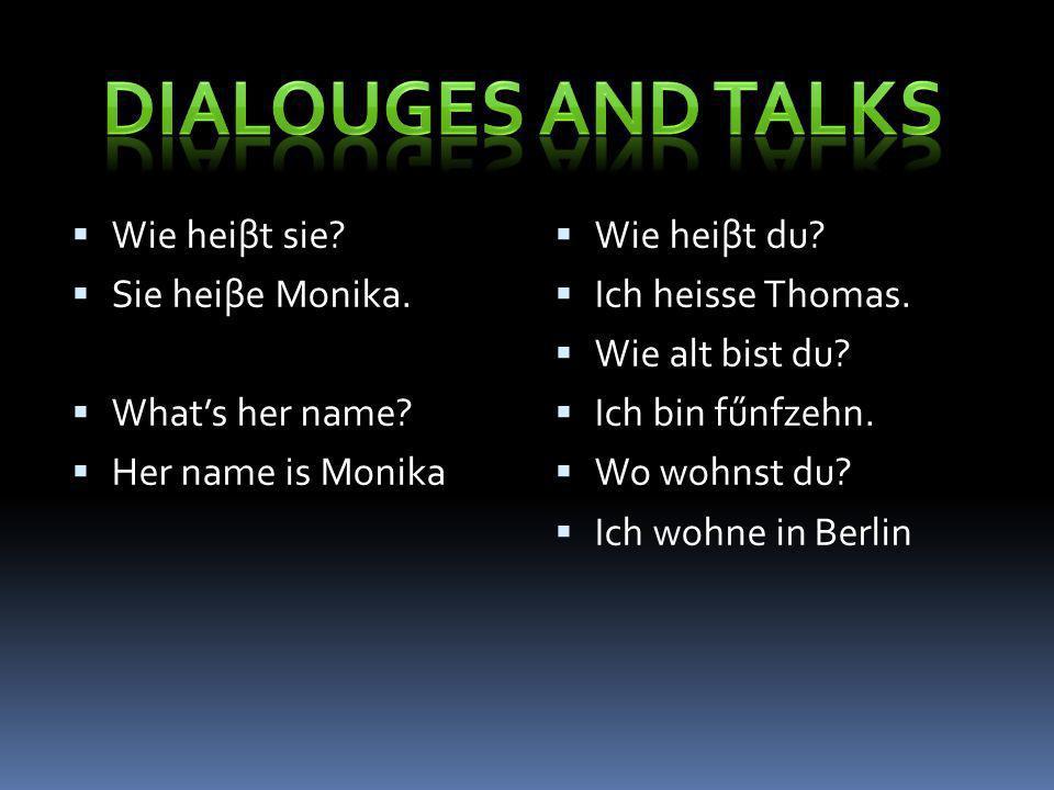 Wie heiβt sie? Sie heiβe Monika. Whats her name? Her name is Monika Wie heiβt du? Ich heisse Thomas. Wie alt bist du? Ich bin fűnfzehn. Wo wohnst du?