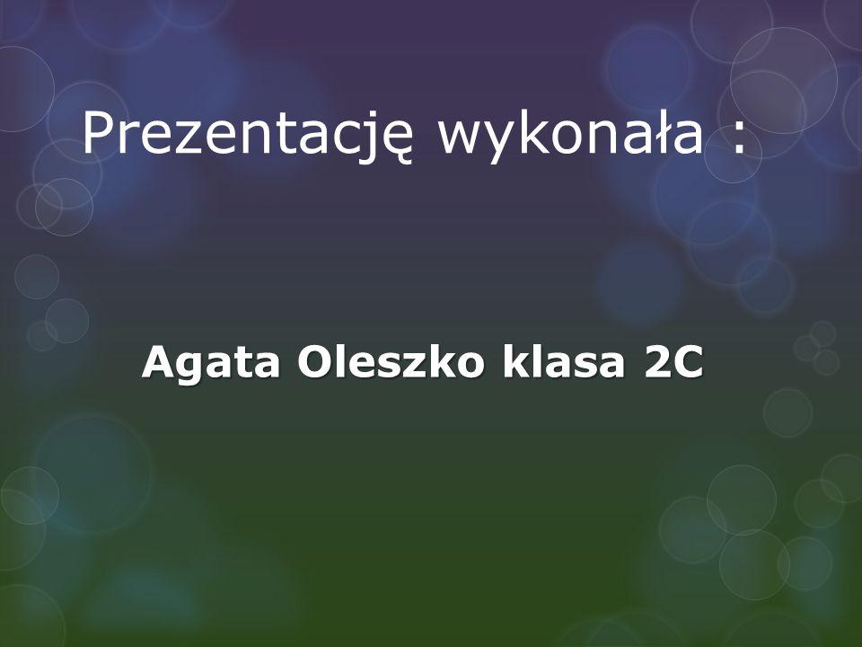 Prezentację wykonała : Agata Oleszko klasa 2C