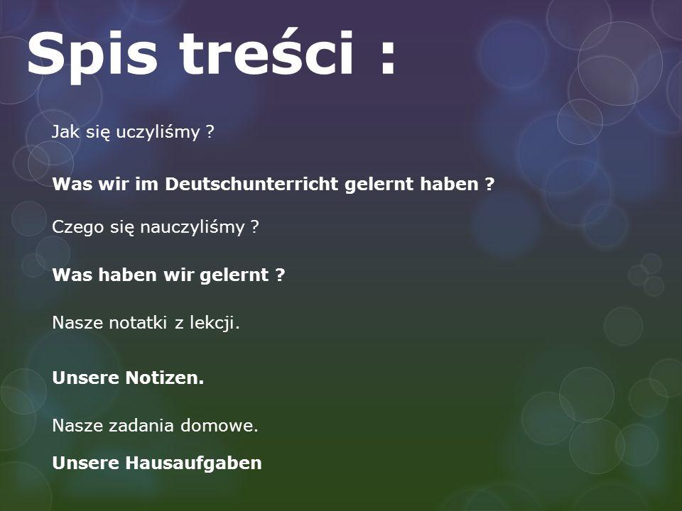 Spis treści : Jak się uczyliśmy ? Czego się nauczyliśmy ? Nasze notatki z lekcji. Nasze zadania domowe. Was wir im Deutschunterricht gelernt haben ? W