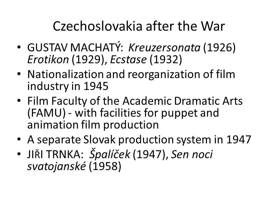 Czechoslovakia after the War GUSTAV MACHATÝ: Kreuzersonata (1926) Erotikon (1929), Ecstase (1932) Nationalization and reorganization of film industry in 1945 Film Faculty of the Academic Dramatic Arts (FAMU) - with facilities for puppet and animation film production A separate Slovak production system in 1947 JI Ř I TRNKA: Špalíček (1947), Sen noci svatojanské (1958)