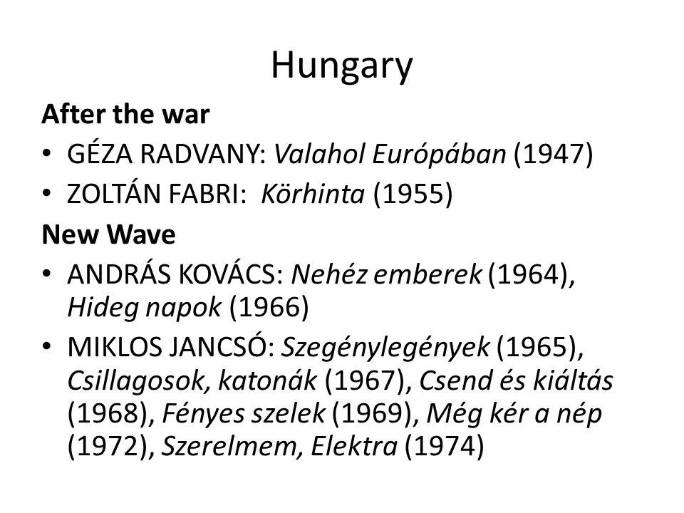 Hungary After the war GÉZA RADVANY: Valahol Európában (1947) ZOLTÁN FABRI: Körhinta (1955) New Wave ANDRÁS KOVÁCS: Nehéz emberek (1964), Hideg napok (1966) MIKLOS JANCSÓ: Szegénylegények (1965), Csillagosok, katonák (1967), Csend és kiáltás (1968), Fényes szelek (1969), Még kér a nép (1972), Szerelmem, Elektra (1974)