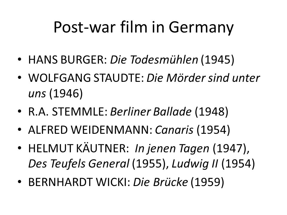 Post-war film in Germany HANS BURGER: Die Todesmühlen (1945) WOLFGANG STAUDTE: Die Mörder sind unter uns (1946) R.A. STEMMLE: Berliner Ballade (1948)