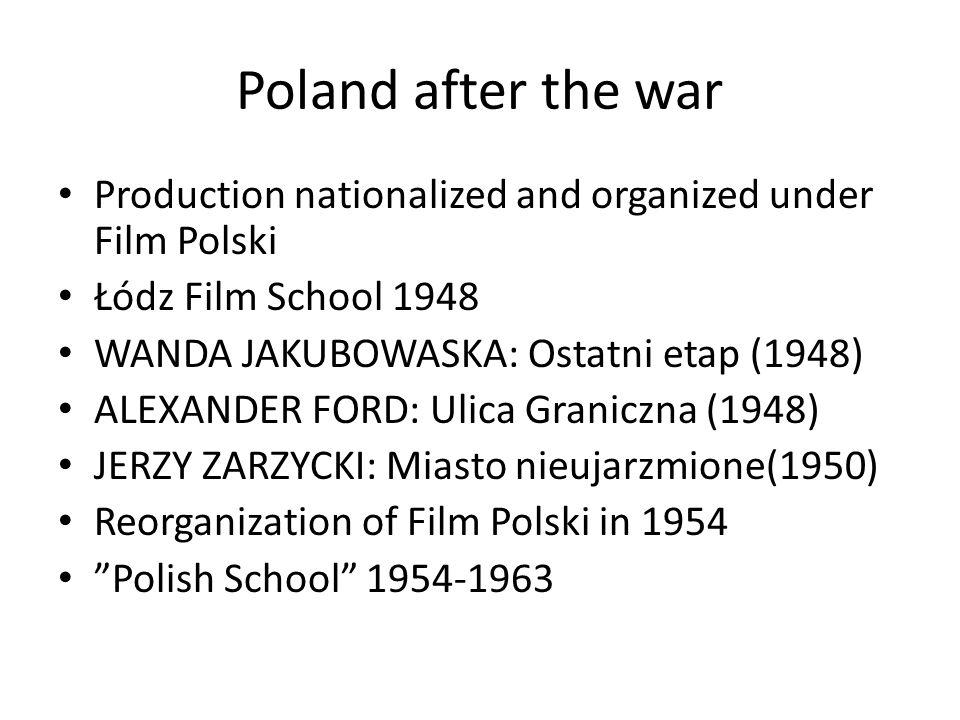 Poland after the war Production nationalized and organized under Film Polski Łódz Film School 1948 WANDA JAKUBOWASKA: Ostatni etap (1948) ALEXANDER FORD: Ulica Graniczna (1948) JERZY ZARZYCKI: Miasto nieujarzmione(1950) Reorganization of Film Polski in 1954 Polish School 1954-1963