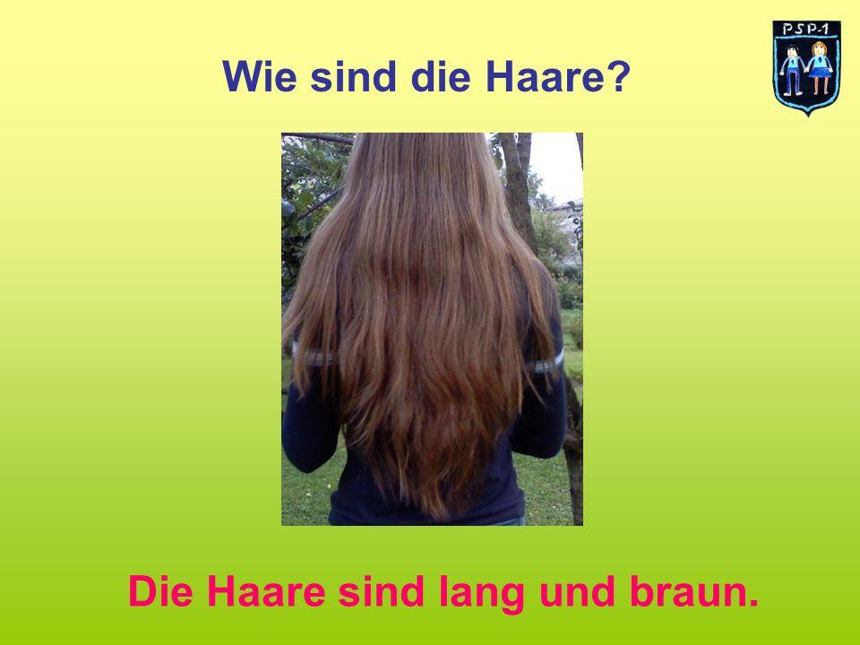 Wie sind die Haare? Die Haare sind lang und braun.