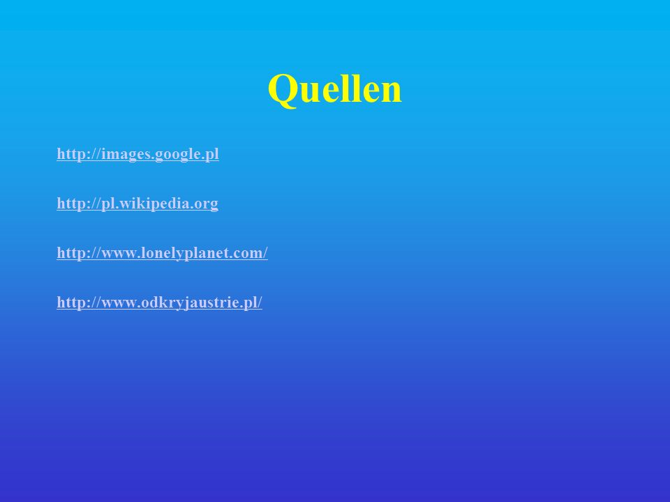 Quellen http://images.google.pl http://pl.wikipedia.org http://www.lonelyplanet.com/ http://www.odkryjaustrie.pl/