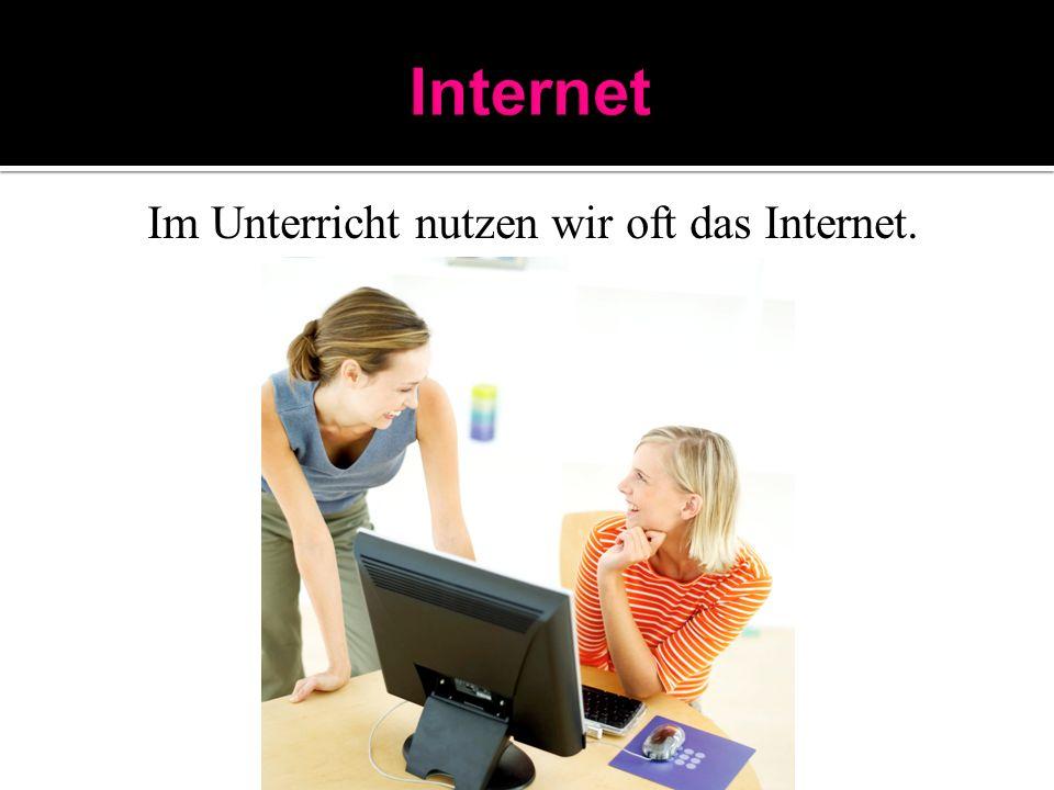 Im Unterricht nutzen wir oft das Internet.
