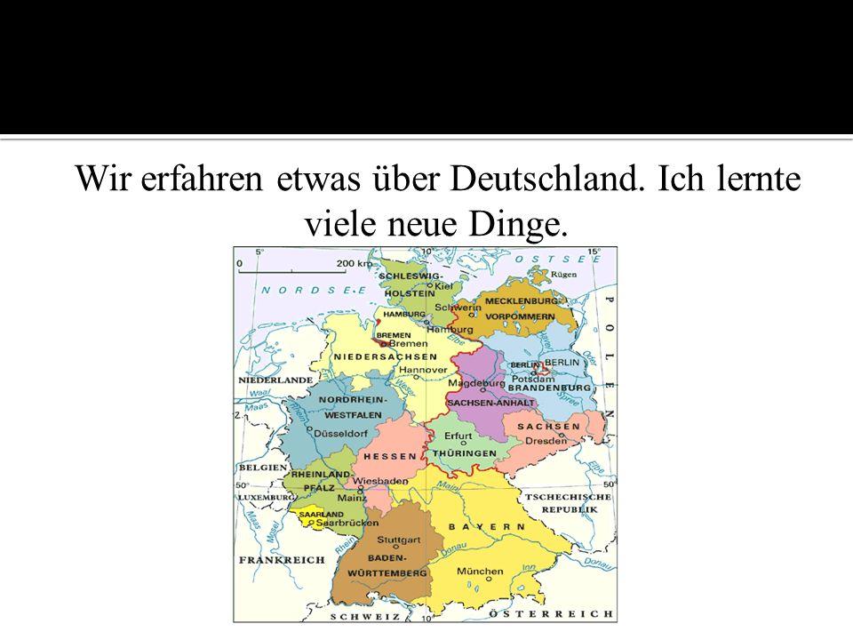 Wir erfahren etwas über Deutschland. Ich lernte viele neue Dinge.