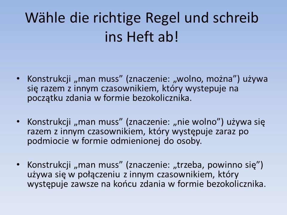 Wähle die richtige Regel und schreib ins Heft ab! Konstrukcji man muss (znaczenie: wolno, można) używa się razem z innym czasownikiem, który wystepuje