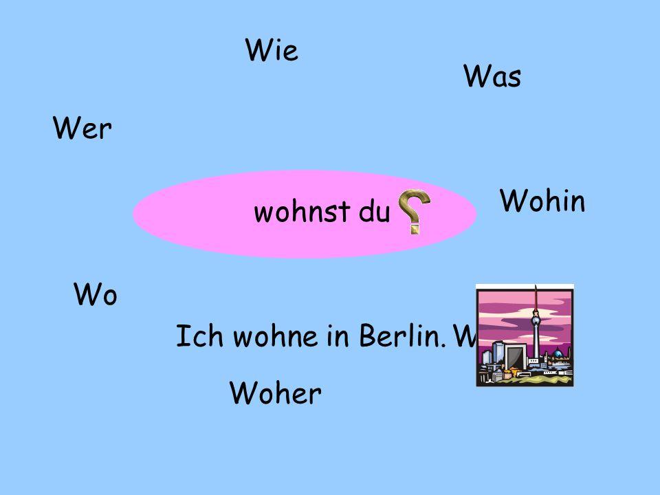 ? Wer Wie Was Wo Woher Wohin Wann wohnst du Ich wohne in Berlin.