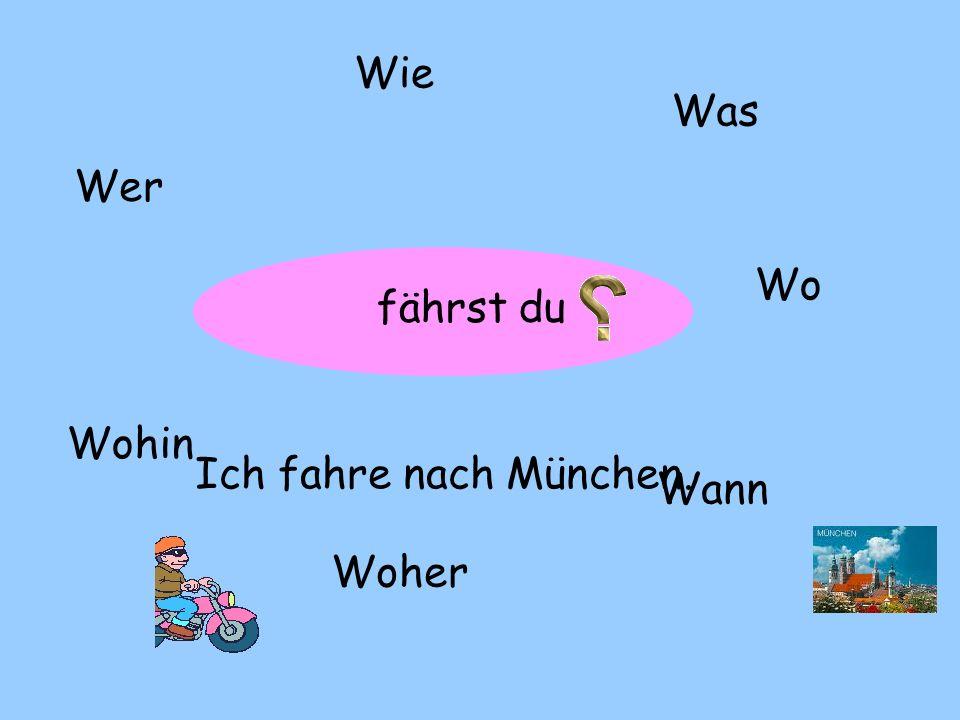 ? Wer Wie Was Wo Woher Wohin Wann fährst du Ich fahre nach München.