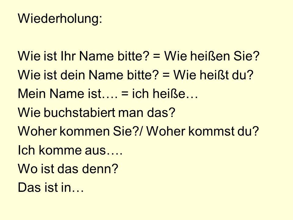 Wiederholung: Wie ist Ihr Name bitte? = Wie heißen Sie? Wie ist dein Name bitte? = Wie heißt du? Mein Name ist…. = ich heiße… Wie buchstabiert man das