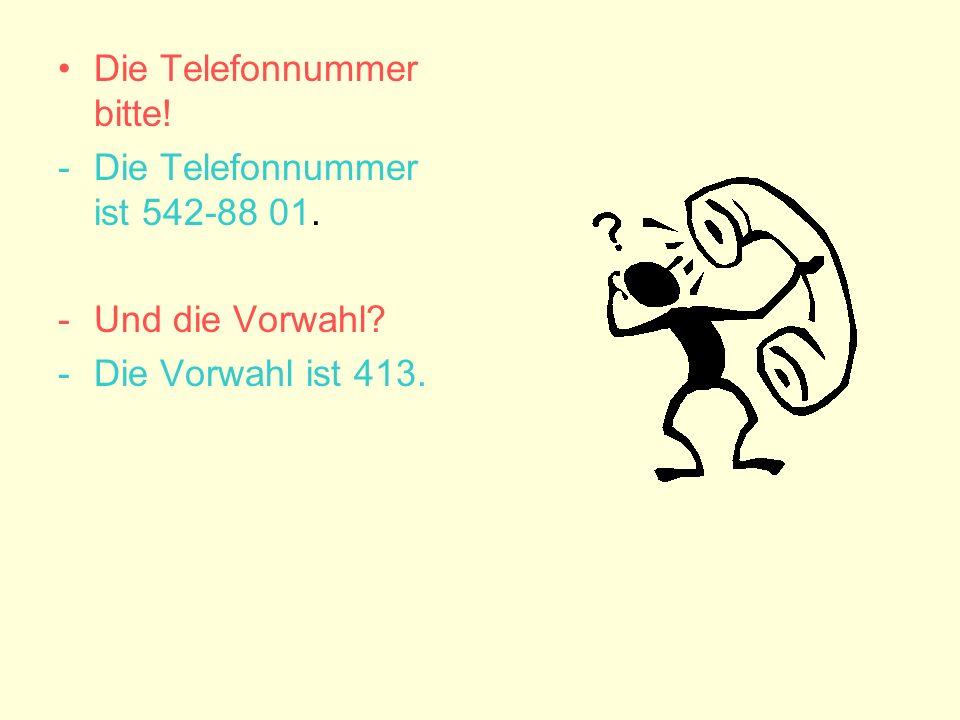 Die Telefonnummer bitte! -Die Telefonnummer ist 542-88 01. -Und die Vorwahl? -Die Vorwahl ist 413.