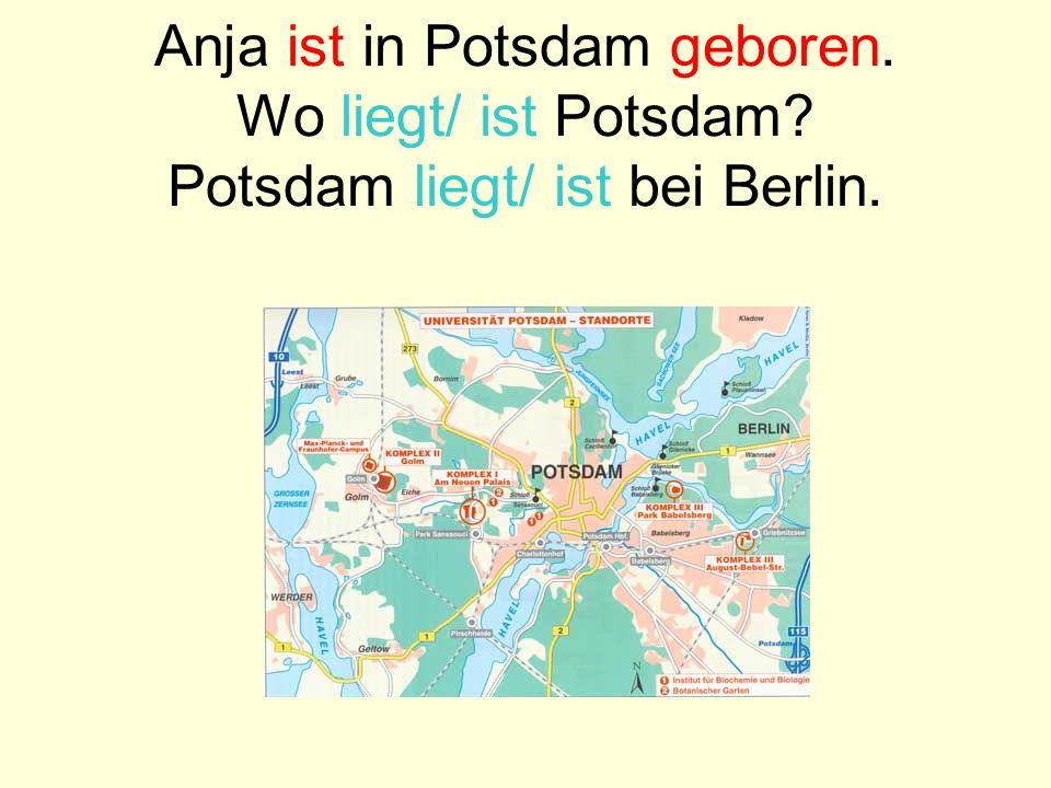 Anja ist in Potsdam geboren. Wo liegt/ ist Potsdam? Potsdam liegt/ ist bei Berlin.