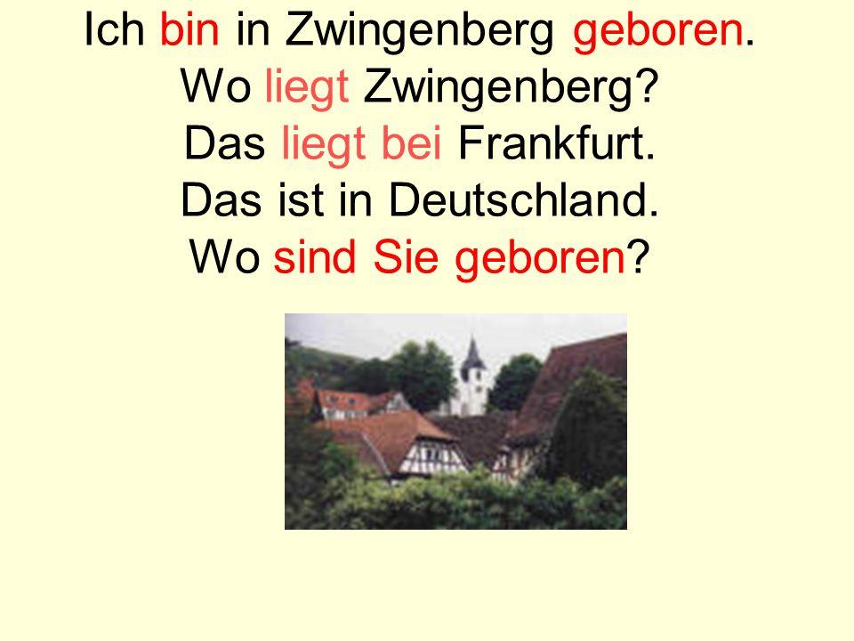 Ich bin in Zwingenberg geboren. Wo liegt Zwingenberg? Das liegt bei Frankfurt. Das ist in Deutschland. Wo sind Sie geboren?