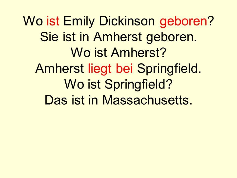 Wo ist Emily Dickinson geboren? Sie ist in Amherst geboren. Wo ist Amherst? Amherst liegt bei Springfield. Wo ist Springfield? Das ist in Massachusett