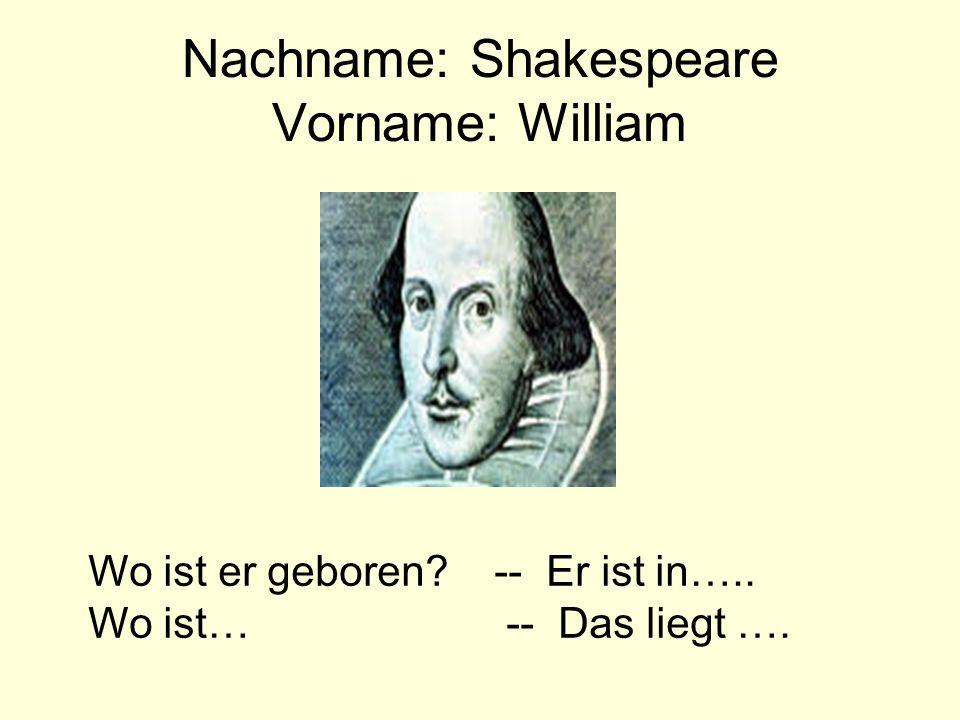 Nachname: Shakespeare Vorname: William Wo ist er geboren? -- Er ist in….. Wo ist… -- Das liegt ….
