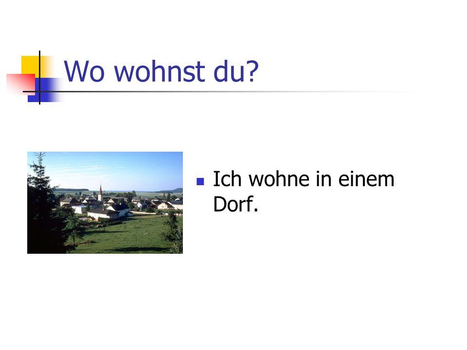 Wo wohnst du? Ich wohne in einem Dorf.