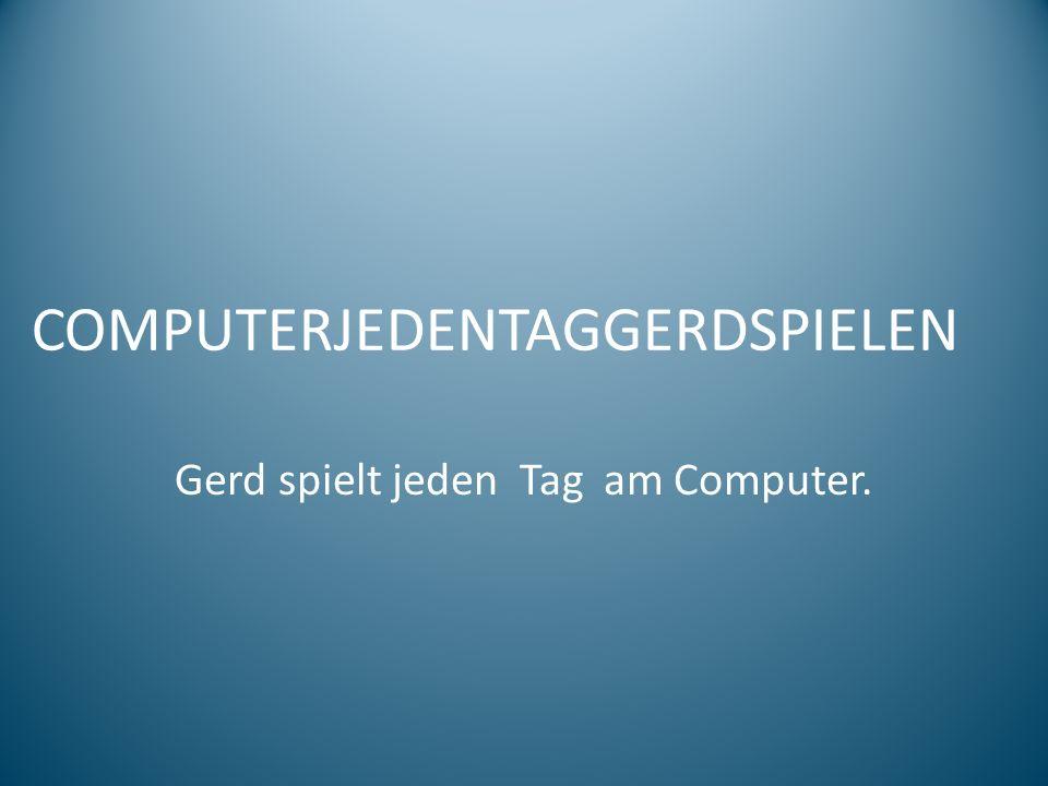 COMPUTERJEDENTAGGERDSPIELEN Gerd spielt jeden Tag am Computer.