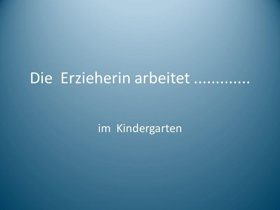Die Erzieherin arbeitet............. im Kindergarten