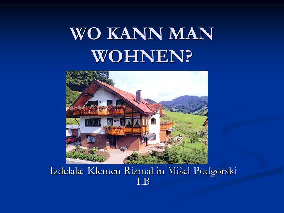 WO KANN MAN WOHNEN? Izdelala: Klemen Rizmal in Mišel Podgorski 1.B