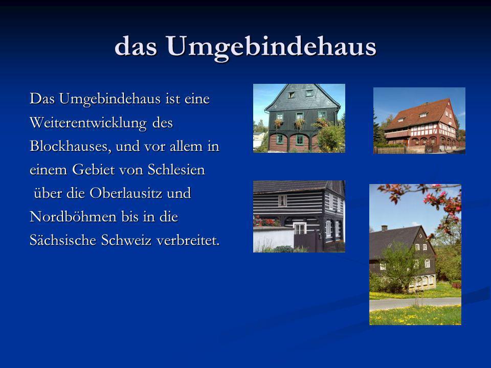 das Umgebindehaus Das Umgebindehaus ist eine Weiterentwicklung des Blockhauses, und vor allem in einem Gebiet von Schlesien über die Oberlausitz und über die Oberlausitz und Nordböhmen bis in die Sächsische Schweiz verbreitet.