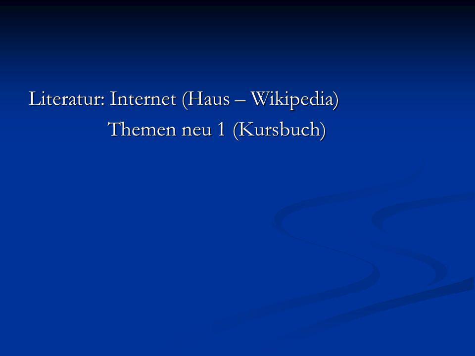 Literatur: Internet (Haus – Wikipedia) Themen neu 1 (Kursbuch) Themen neu 1 (Kursbuch)